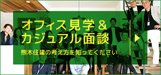 オフィス見学&カジュアル面談 - 熊木住建の考え方を知ってください